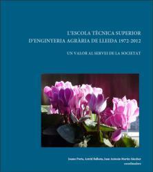 """L'ESCOLA TÈCNICA SUPERIOR D'ENGINYERIA AGRÀRIA DE LLEIDA 1972-2012: UN VALOR AL SERVEI DE LA SOCIETAT"""""""