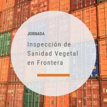 Jornada: La Inspección de Sanidad Vegetal en Frontera